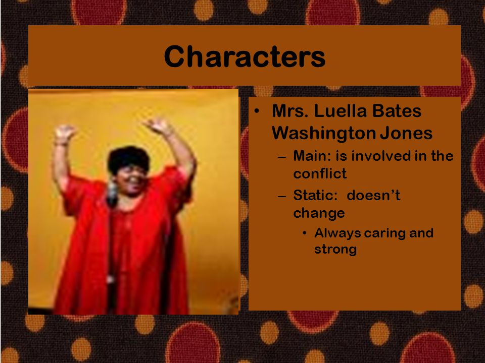 Characters Mrs. Luella Bates Washington Jones – Main: is involved in the conflict – Static: doesn't change Always caring and strong