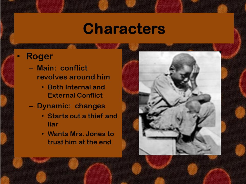 Characters Roger – Main: conflict revolves around him Both Internal and External Conflict – Dynamic: changes Starts out a thief and liar Wants Mrs. Jo