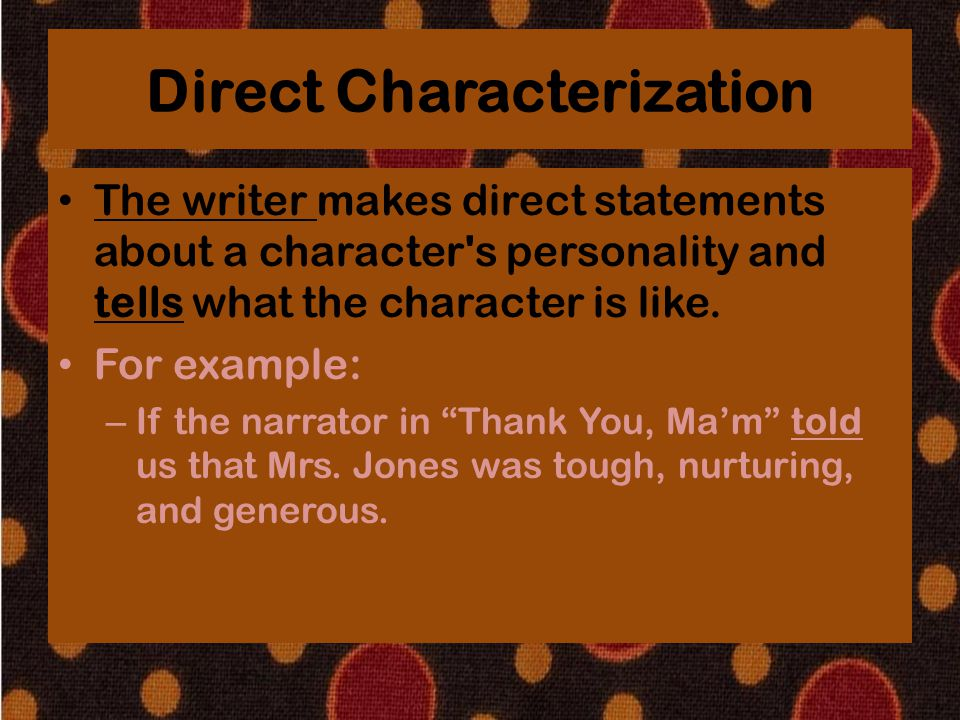 Direct Characterization The writer makes direct statements about a character's personality and tells what the character is like. For example: – If the