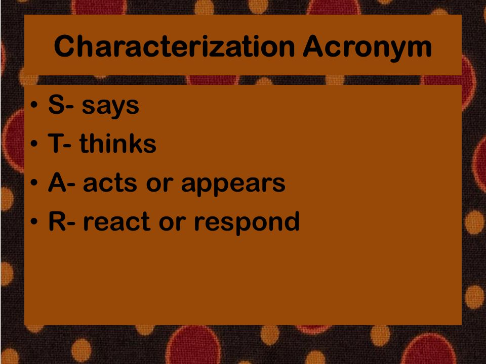 Characterization Acronym S- says T- thinks A- acts or appears R- react or respond