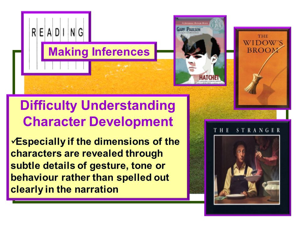 Making Inferences Difficulty Understanding Character Development Especially if the dimensions of the characters are revealed through subtle details of