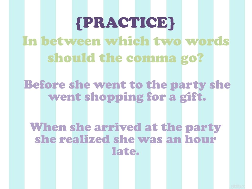 {PRACTICE} In between which two words should the comma go.