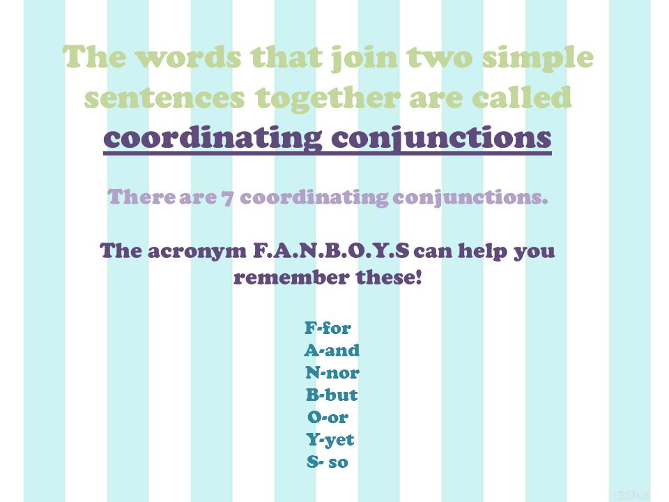 The words that join two simple sentences together are called coordinating conjunctions There are 7 coordinating conjunctions.