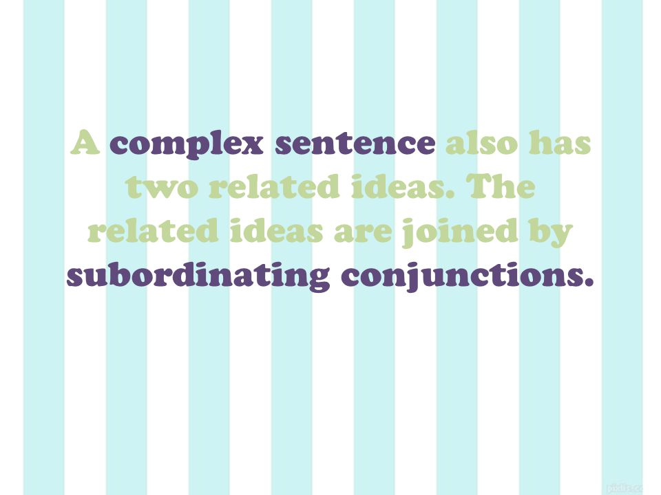 A complex sentence also has two related ideas.
