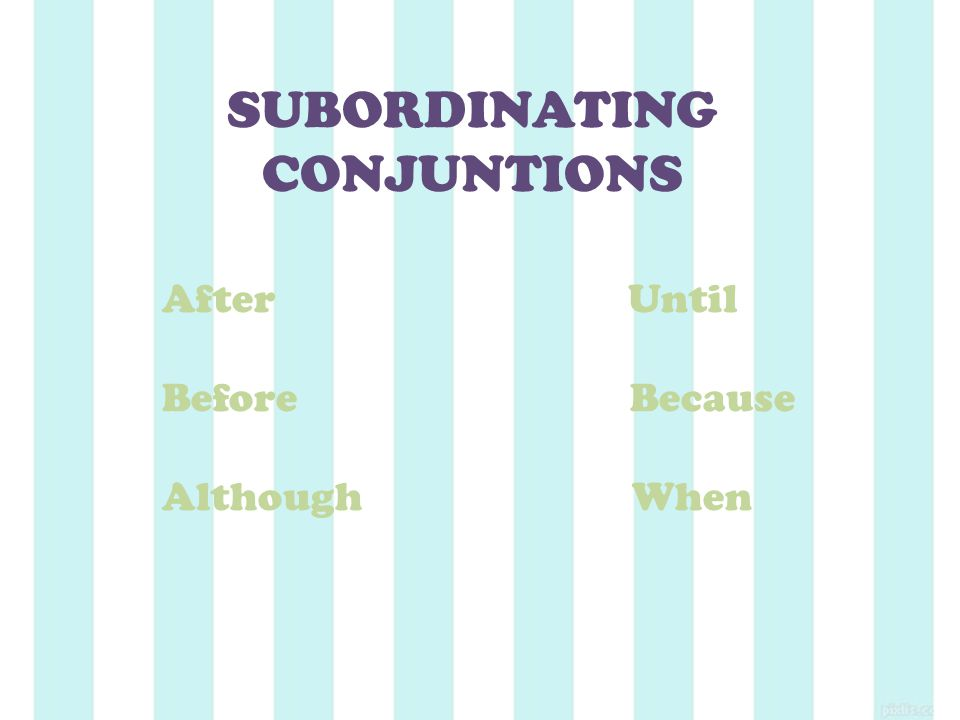 SUBORDINATING CONJUNTIONS After Until Before Because Although When