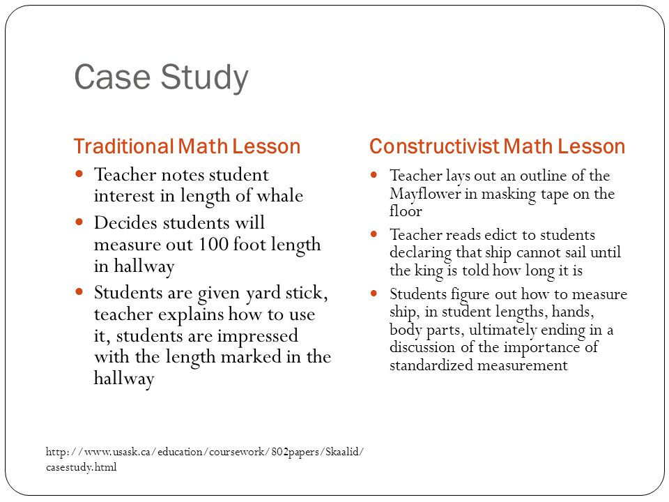 Case Study Traditional Math LessonConstructivist Math Lesson Teacher notes student interest in length of whale Decides students will measure out 100 foot length in hallway Students are given yard stick, teacher explains how to use it, students are impressed with the length marked in the hallway Teacher lays out an outline of the Mayflower in masking tape on the floor Teacher reads edict to students declaring that ship cannot sail until the king is told how long it is Students figure out how to measure ship, in student lengths, hands, body parts, ultimately ending in a discussion of the importance of standardized measurement http://www.usask.ca/education/coursework/802papers/Skaalid/ casestudy.html