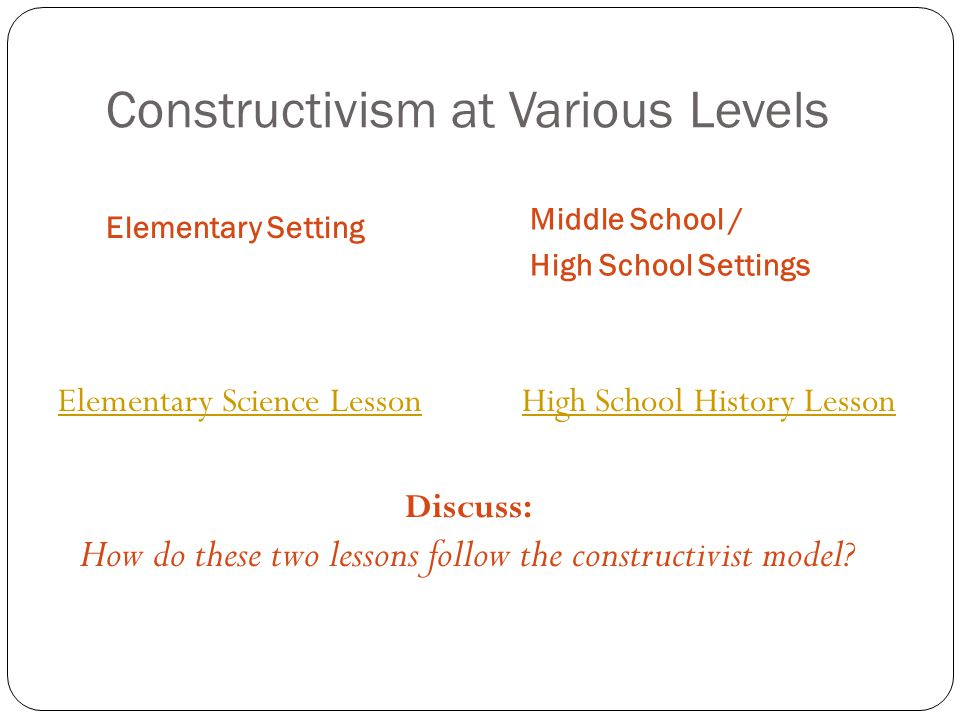 Constructivism at Various Levels Elementary Setting Middle School / High School Settings Elementary Science Lesson High School History Lesson Discuss: How do these two lessons follow the constructivist model?