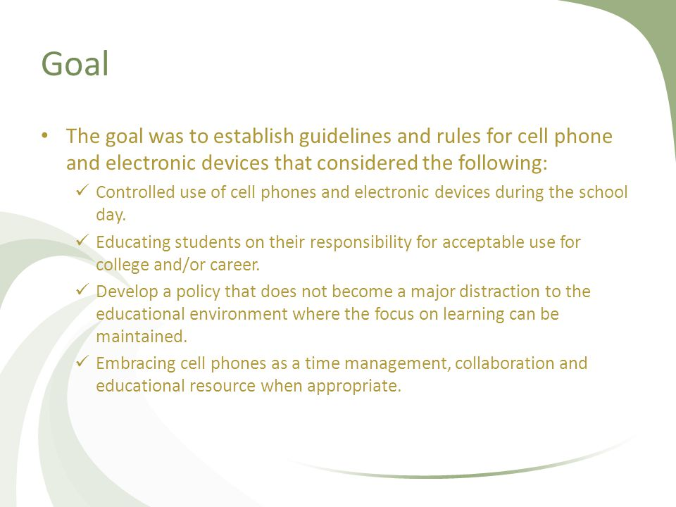 Goal The goal was to establish guidelines and rules for cell phone and electronic devices that considered the following: Controlled use of cell phones and electronic devices during the school day.