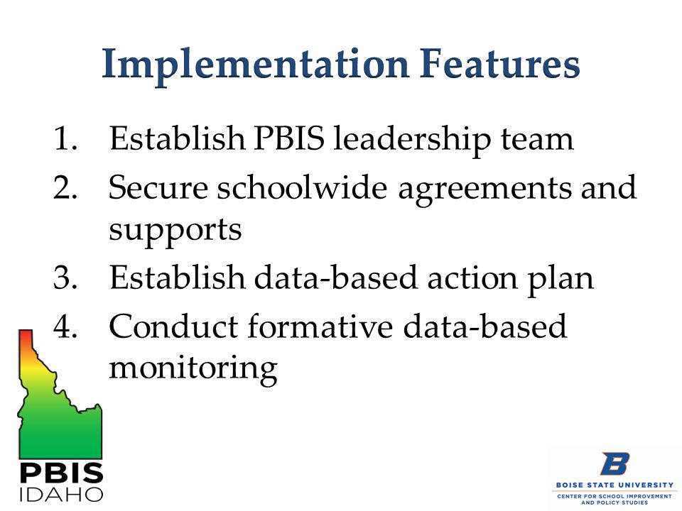 1.Establish PBIS leadership team 2.Secure schoolwide agreements and supports 3.Establish data-based action plan 4.Conduct formative data-based monitoring