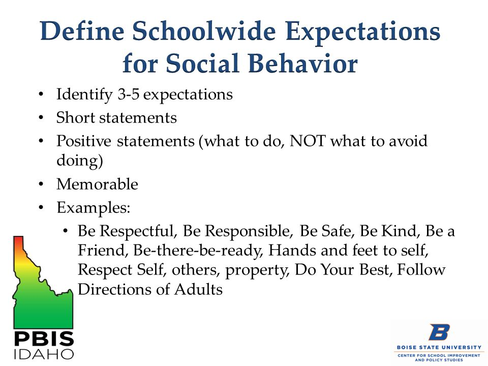Identify 3-5 expectations Short statements Positive statements (what to do, NOT what to avoid doing) Memorable Examples: Be Respectful, Be Responsible, Be Safe, Be Kind, Be a Friend, Be-there-be-ready, Hands and feet to self, Respect Self, others, property, Do Your Best, Follow Directions of Adults