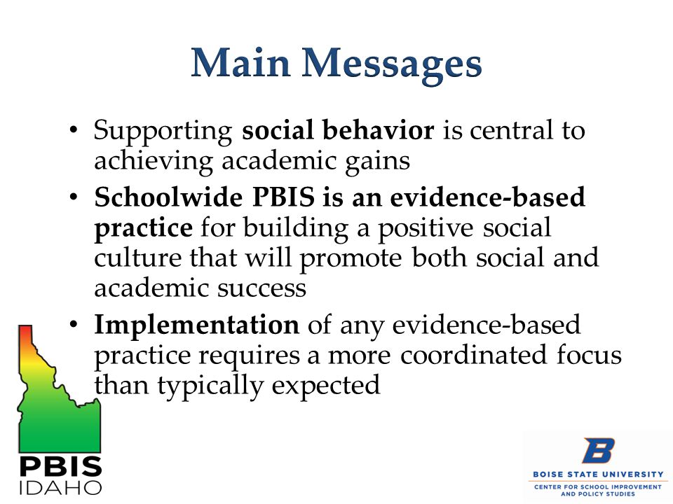 Supporting social behavior is central to achieving academic gains Schoolwide PBIS is an evidence-based practice for building a positive social culture that will promote both social and academic success Implementation of any evidence-based practice requires a more coordinated focus than typically expected
