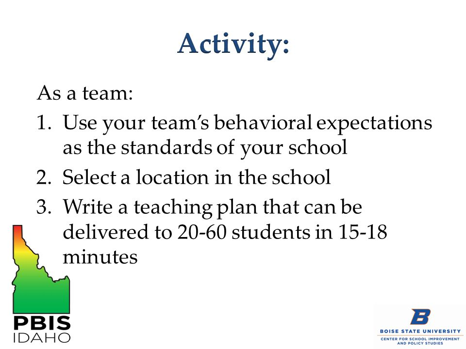 As a team: 1.Use your team's behavioral expectations as the standards of your school 2.Select a location in the school 3.Write a teaching plan that can be delivered to 20-60 students in 15-18 minutes