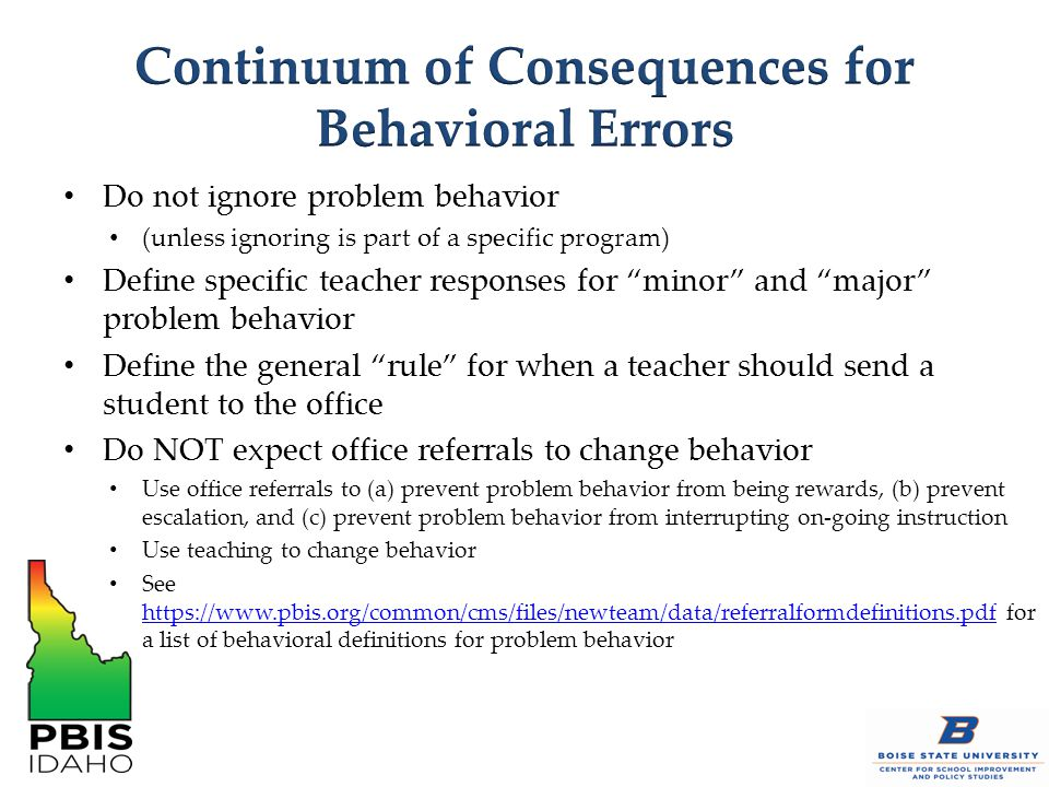Do not ignore problem behavior (unless ignoring is part of a specific program) Define specific teacher responses for minor and major problem behavior Define the general rule for when a teacher should send a student to the office Do NOT expect office referrals to change behavior Use office referrals to (a) prevent problem behavior from being rewards, (b) prevent escalation, and (c) prevent problem behavior from interrupting on-going instruction Use teaching to change behavior See https://www.pbis.org/common/cms/files/newteam/data/referralformdefinitions.pdf for a list of behavioral definitions for problem behavior https://www.pbis.org/common/cms/files/newteam/data/referralformdefinitions.pdf