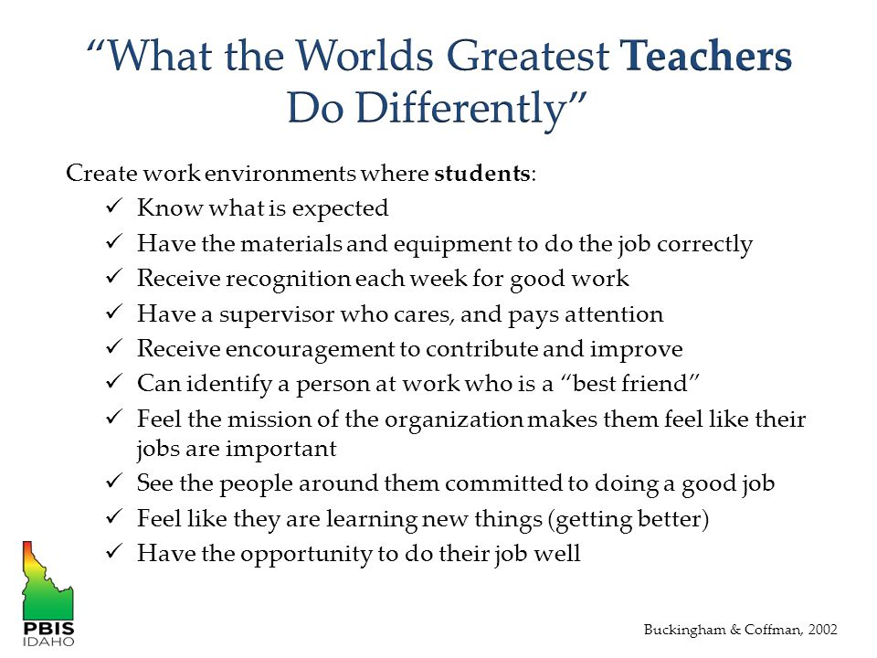 Create work environments where students: Know what is expected Have the materials and equipment to do the job correctly Receive recognition each week for good work Have a supervisor who cares, and pays attention Receive encouragement to contribute and improve Can identify a person at work who is a best friend Feel the mission of the organization makes them feel like their jobs are important See the people around them committed to doing a good job Feel like they are learning new things (getting better) Have the opportunity to do their job well Buckingham & Coffman, 2002
