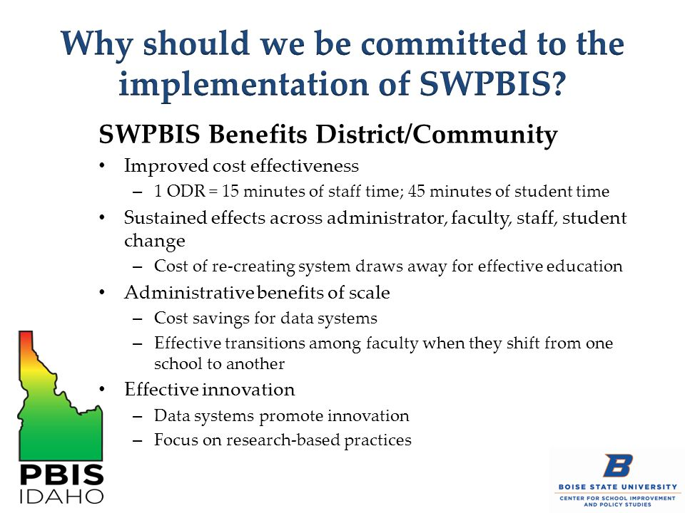 SWPBIS Benefits District/Community Improved cost effectiveness – 1 ODR = 15 minutes of staff time; 45 minutes of student time Sustained effects across administrator, faculty, staff, student change – Cost of re-creating system draws away for effective education Administrative benefits of scale – Cost savings for data systems – Effective transitions among faculty when they shift from one school to another Effective innovation – Data systems promote innovation – Focus on research-based practices
