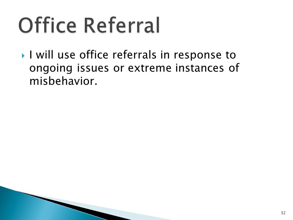  I will use office referrals in response to ongoing issues or extreme instances of misbehavior. 32