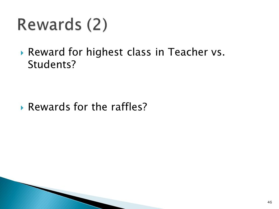  Reward for highest class in Teacher vs. Students?  Rewards for the raffles? 46