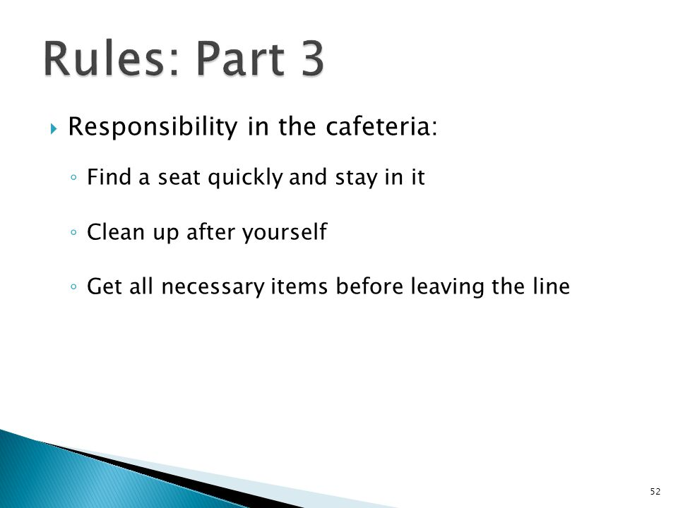  Responsibility in the cafeteria: ◦ Find a seat quickly and stay in it ◦ Clean up after yourself ◦ Get all necessary items before leaving the line 52