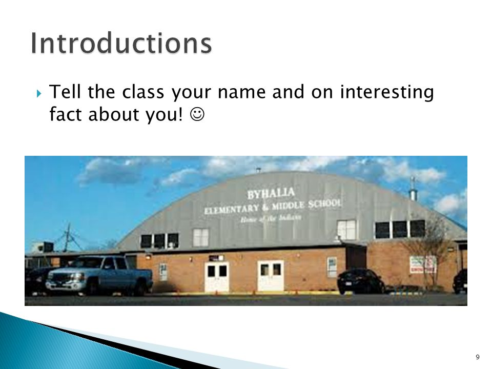  Tell the class your name and on interesting fact about you! 9