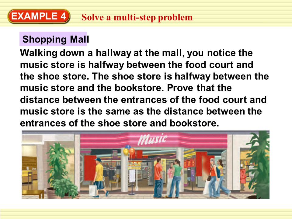 EXAMPLE 4 Solve a multi-step problem Walking down a hallway at the mall, you notice the music store is halfway between the food court and the shoe store.