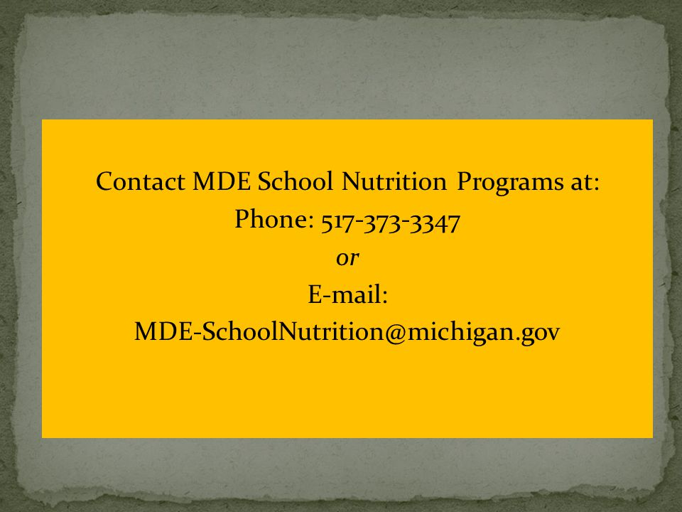 Contact MDE School Nutrition Programs at: Phone: 517-373-3347 or E-mail: MDE-SchoolNutrition@michigan.gov