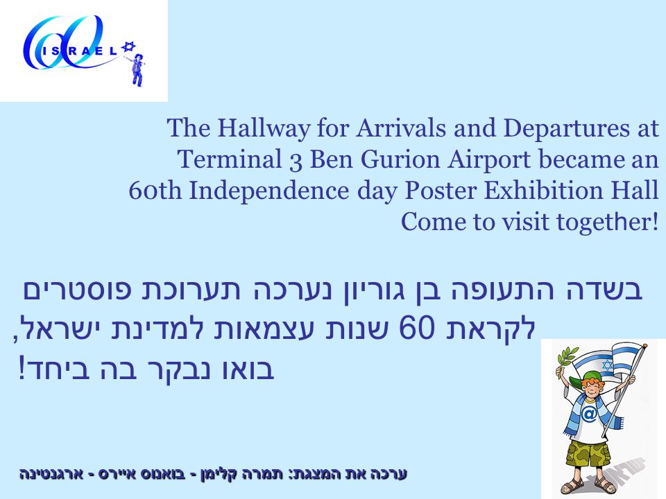 The Hallway for Arrivals and Departures at Terminal 3 Ben Gurion Airport became an 60th Independence day Poster Exhibition Hall Come to visit toget h