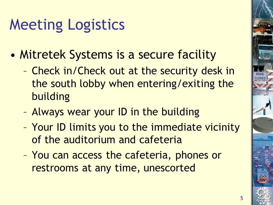 5 Meeting Logistics Mitretek Systems is a secure facility –Check in/Check out at the security desk in the south lobby when entering/exiting the building –Always wear your ID in the building –Your ID limits you to the immediate vicinity of the auditorium and cafeteria –You can access the cafeteria, phones or restrooms at any time, unescorted