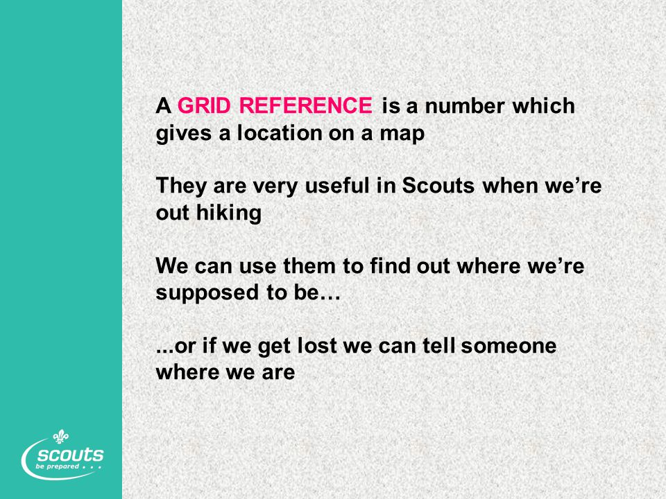 A GRID REFERENCE is a number which gives a location on a map They are very useful in Scouts when we're out hiking We can use them to find out where we