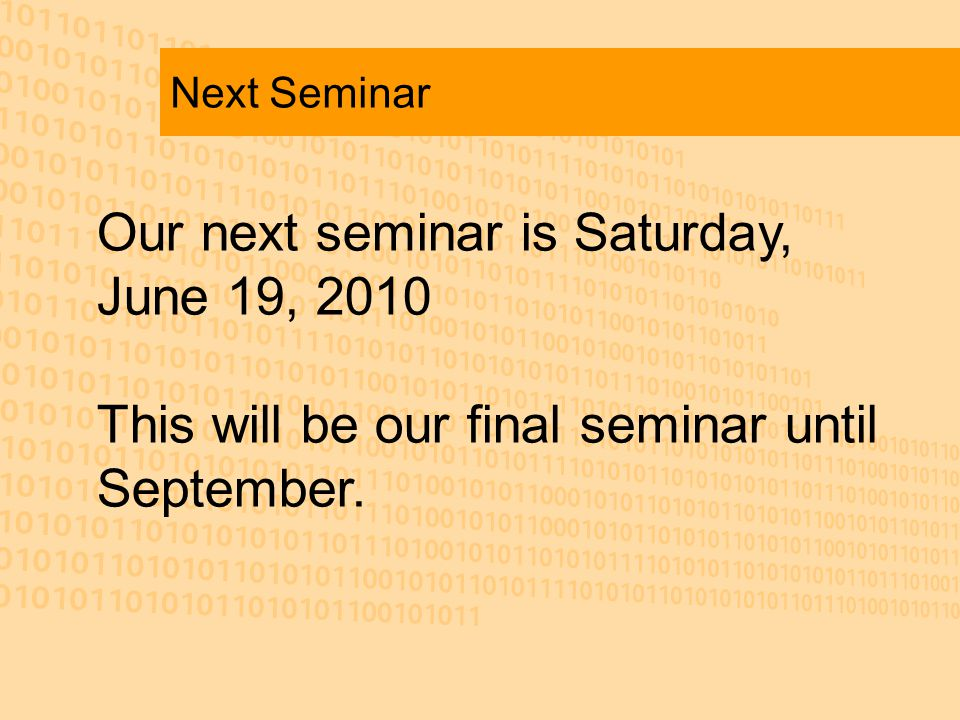 Next Seminar Our next seminar is Saturday, June 19, 2010 This will be our final seminar until September.