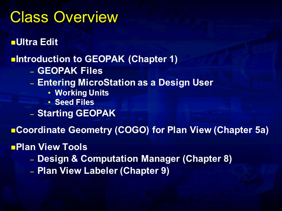 Class Overview Ultra Edit Introduction to GEOPAK (Chapter 1) – GEOPAK Files – Entering MicroStation as a Design User Working Units Seed Files – Starting GEOPAK Coordinate Geometry (COGO) for Plan View (Chapter 5a) Plan View Tools – Design & Computation Manager (Chapter 8) – Plan View Labeler (Chapter 9)