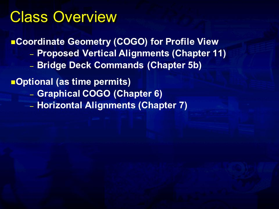 Class Overview Coordinate Geometry (COGO) for Profile View – Proposed Vertical Alignments (Chapter 11) – Bridge Deck Commands (Chapter 5b) Optional (as time permits) – Graphical COGO (Chapter 6) – Horizontal Alignments (Chapter 7)