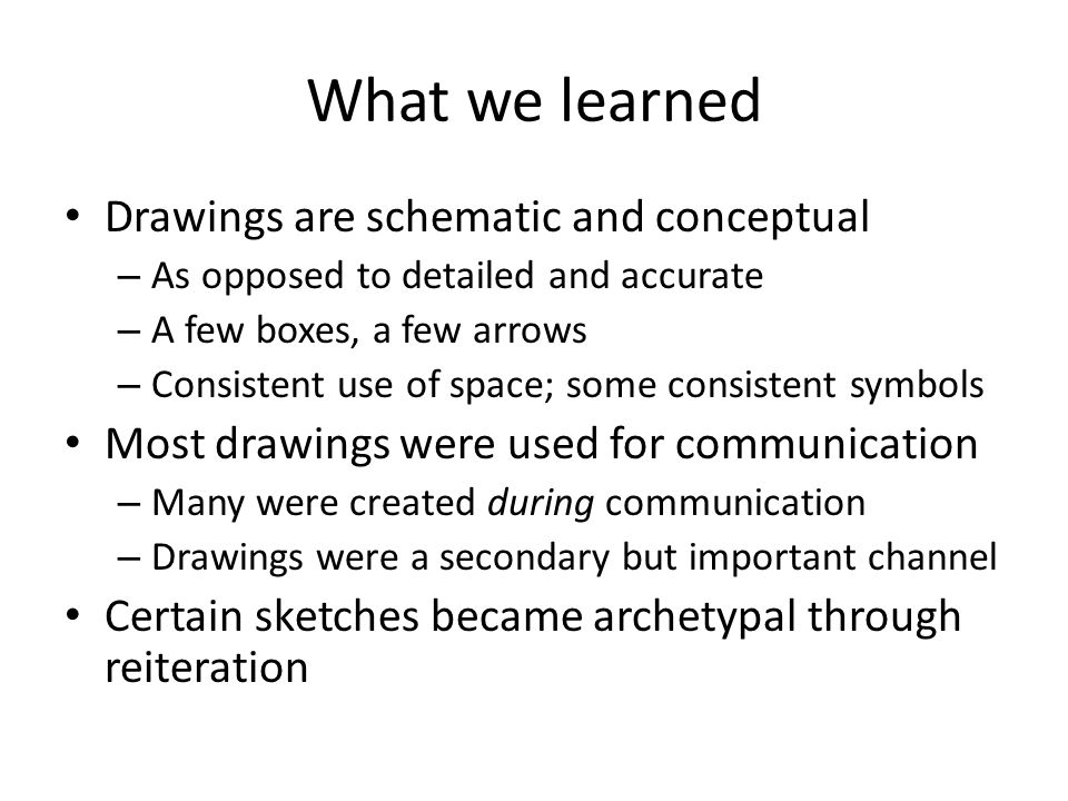 What we learned Drawings are schematic and conceptual – As opposed to detailed and accurate – A few boxes, a few arrows – Consistent use of space; some consistent symbols Most drawings were used for communication – Many were created during communication – Drawings were a secondary but important channel Certain sketches became archetypal through reiteration