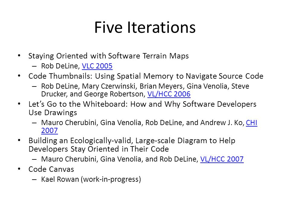 Five Iterations Staying Oriented with Software Terrain Maps – Rob DeLine, VLC 2005VLC 2005 Code Thumbnails: Using Spatial Memory to Navigate Source Code – Rob DeLine, Mary Czerwinski, Brian Meyers, Gina Venolia, Steve Drucker, and George Robertson, VL/HCC 2006VL/HCC 2006 Let's Go to the Whiteboard: How and Why Software Developers Use Drawings – Mauro Cherubini, Gina Venolia, Rob DeLine, and Andrew J.