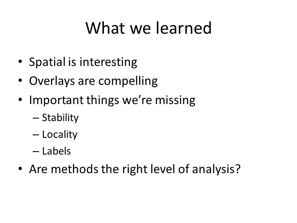 What we learned Spatial is interesting Overlays are compelling Important things we're missing – Stability – Locality – Labels Are methods the right level of analysis