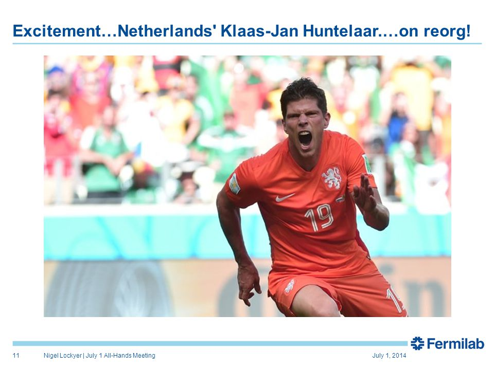 Excitement…Netherlands' Klaas-Jan Huntelaar.…on reorg! July 1, 2014Nigel Lockyer | July 1 All-Hands Meeting11