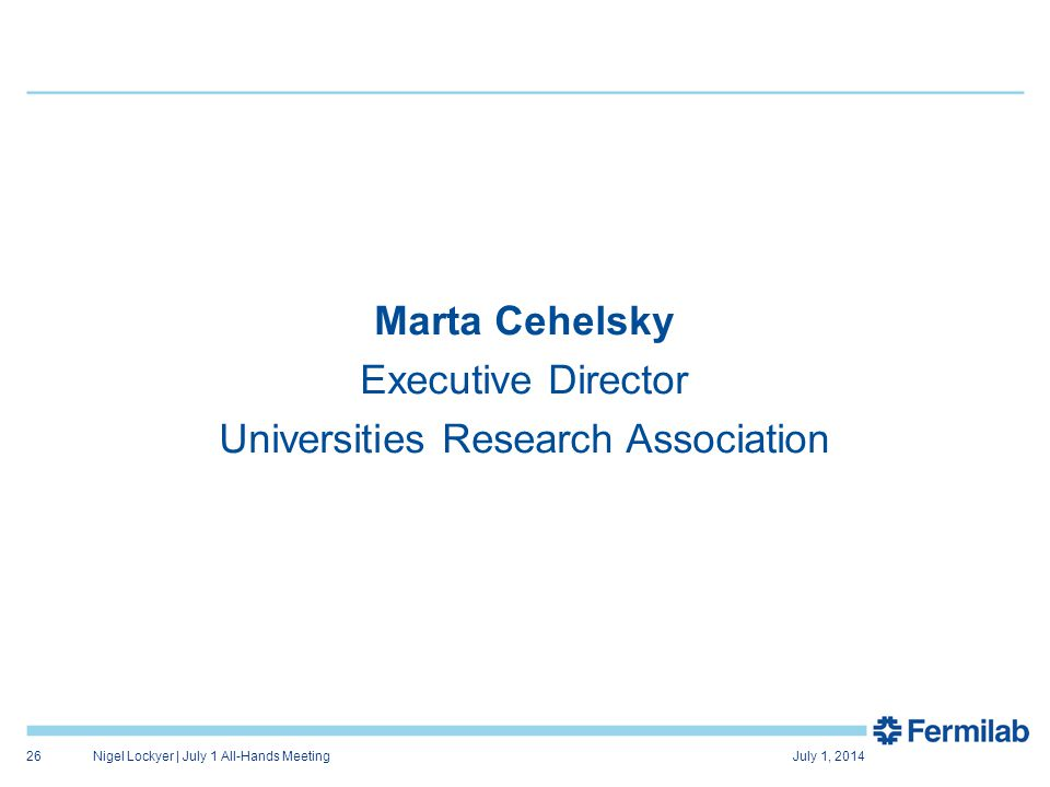 Marta Cehelsky Executive Director Universities Research Association July 1, 2014Nigel Lockyer | July 1 All-Hands Meeting26