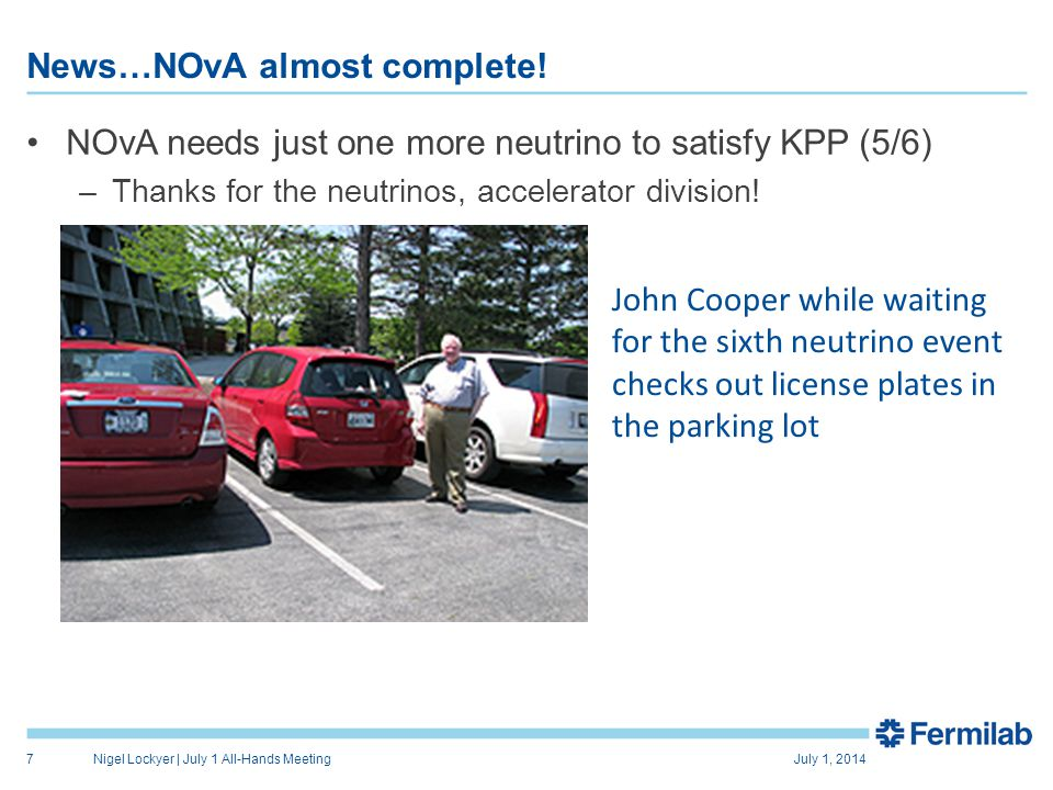 News…NOvA almost complete! NOvA needs just one more neutrino to satisfy KPP (5/6) –Thanks for the neutrinos, accelerator division! July 1, 2014Nigel L