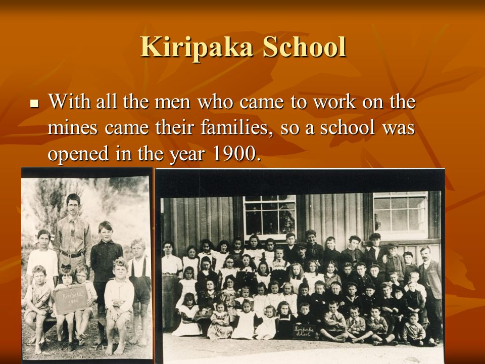 Kiripaka School With all the men who came to work on the mines came their families, so a school was opened in the year 1900.