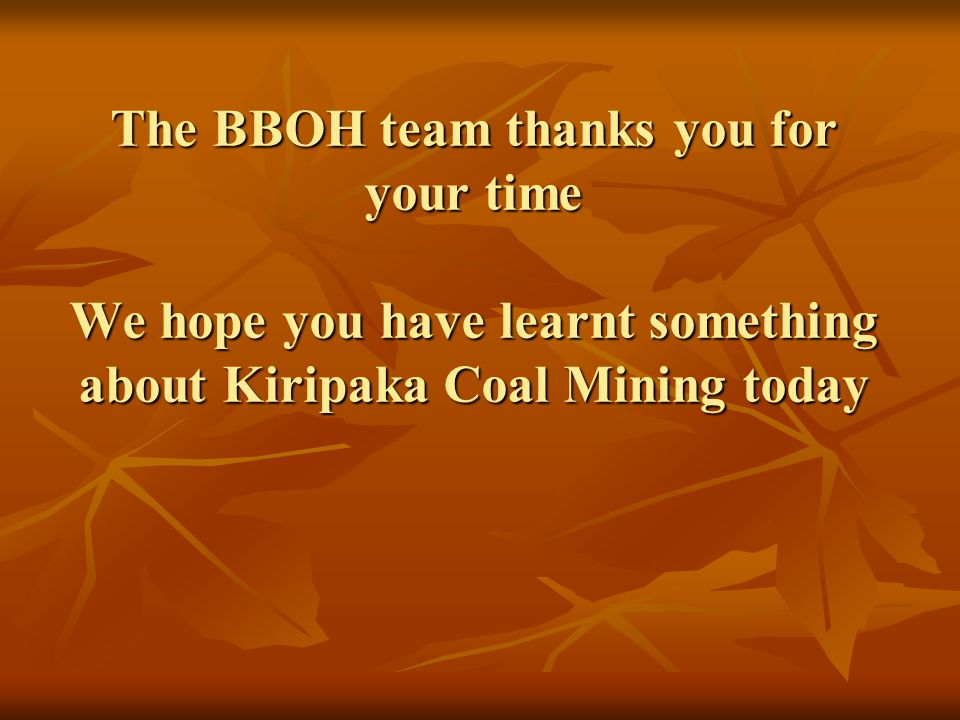 The BBOH team thanks you for your time We hope you have learnt something about Kiripaka Coal Mining today