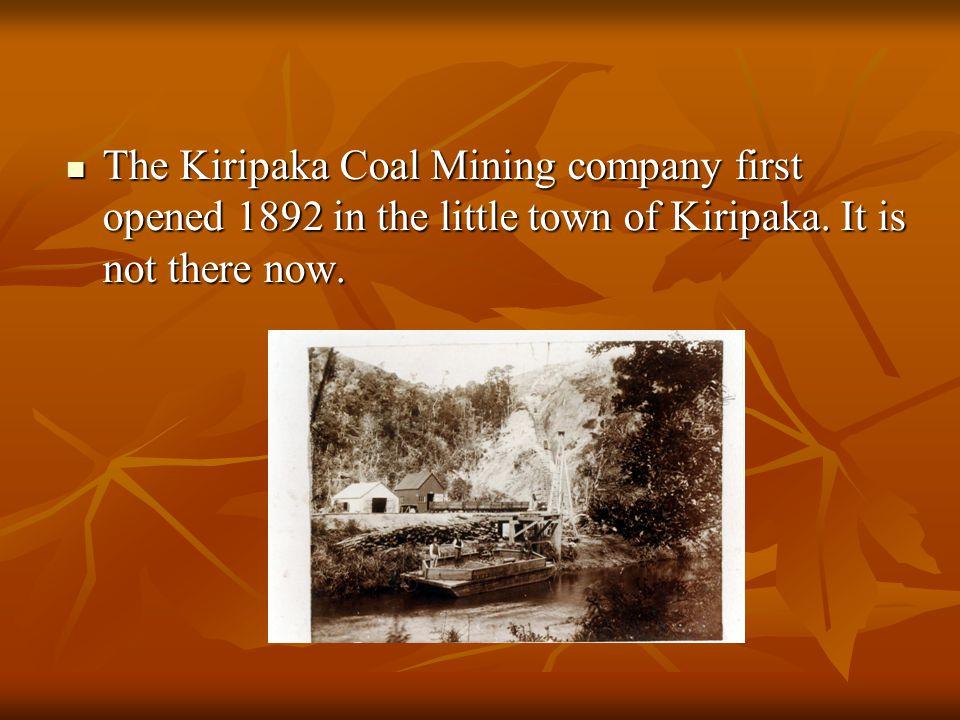The Kiripaka Coal Mining company first opened 1892 in the little town of Kiripaka. It is not there now. The Kiripaka Coal Mining company first opened