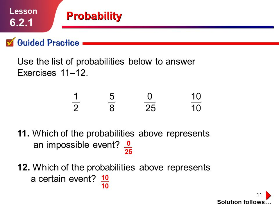 11 11. Which of the probabilities above represents an impossible event? 12. Which of the probabilities above represents a certain event? Probability G