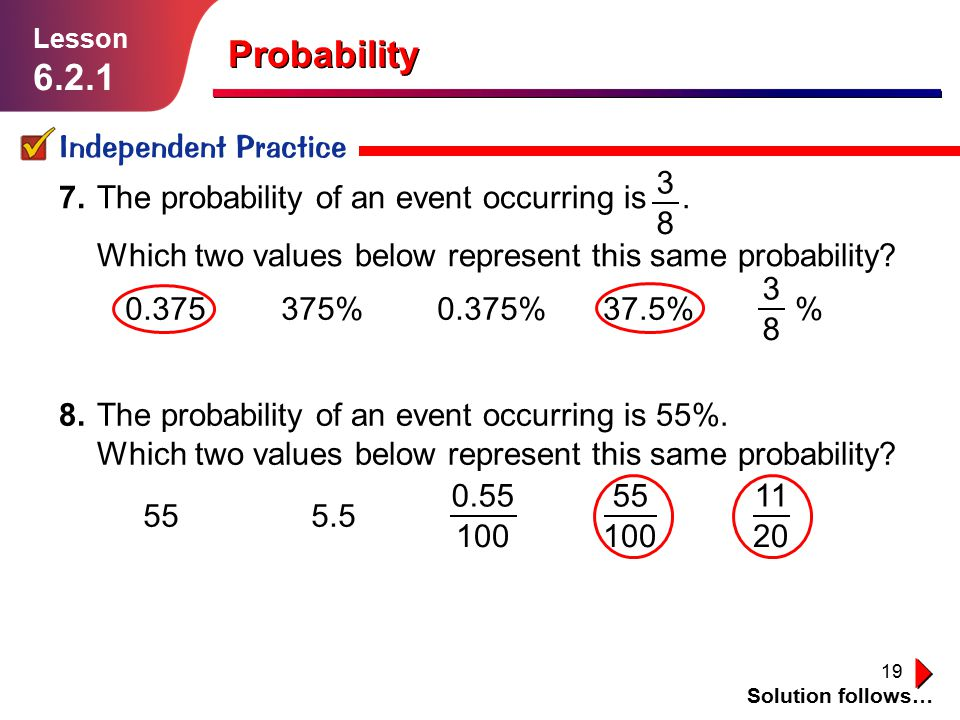 19 Probability Independent Practice Solution follows… Lesson 6.2.1 7.The probability of an event occurring is. Which two values below represent this s