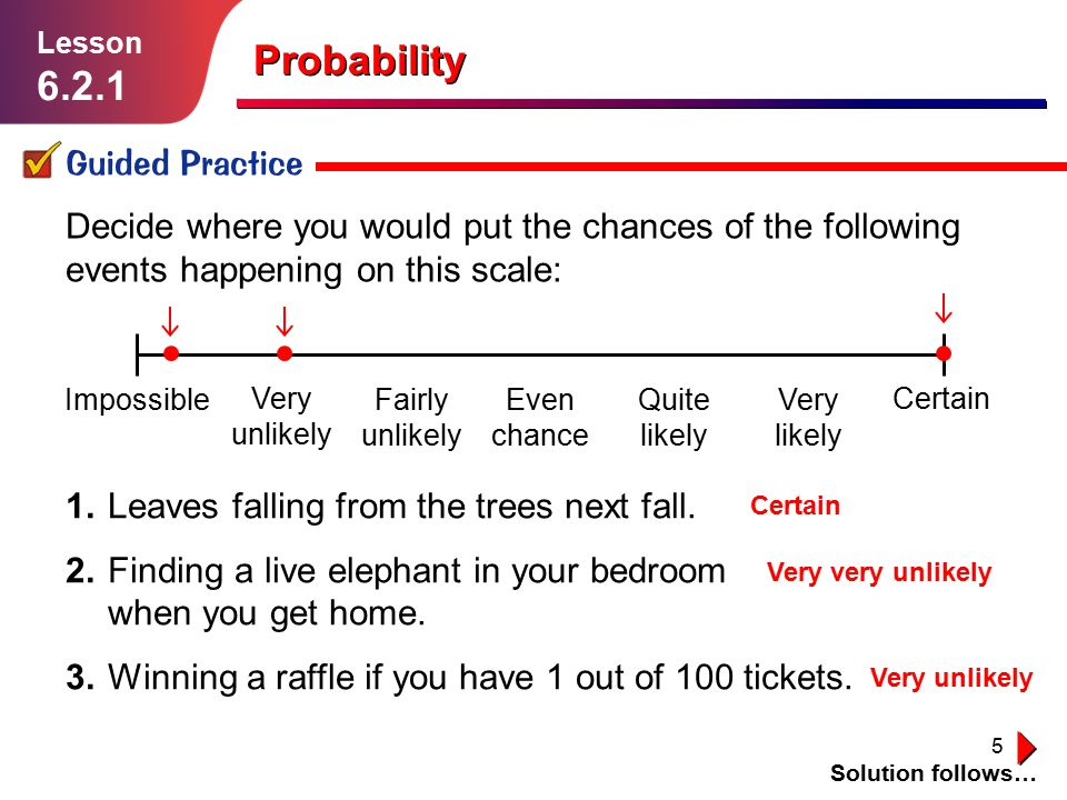 5 Impossible Very unlikely Fairly unlikely Even chance Quite likely Very likely Certain Probability Guided Practice Solution follows… Lesson 6.2.1 Dec