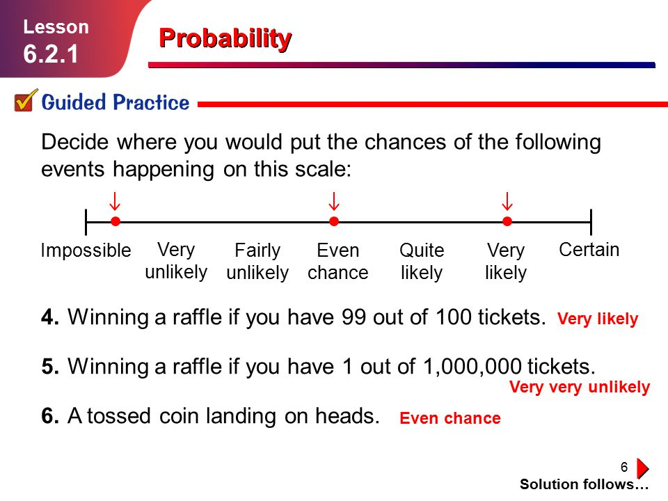 6 Impossible Very unlikely Fairly unlikely Even chance Quite likely Very likely Certain Probability Guided Practice Solution follows… Lesson 6.2.1 Dec