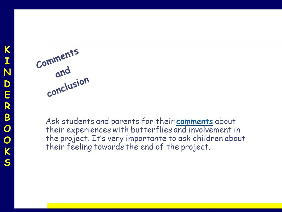 KINDERBOOKSKINDERBOOKS Comments and conclusion Ask students and parents for their comments about their experiences with butterflies and involvement in the project.