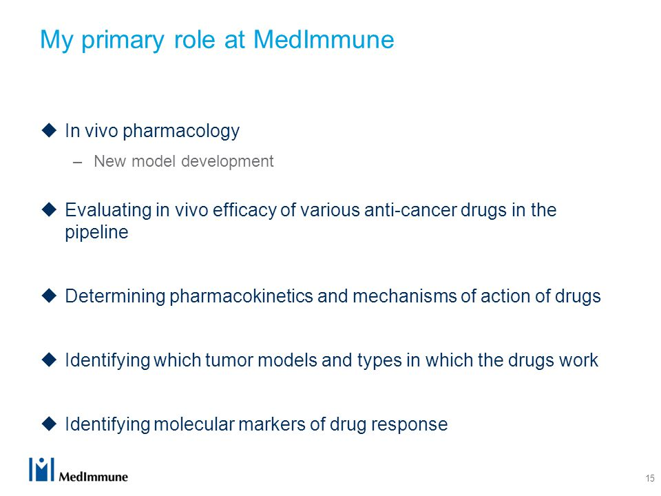 My primary role at MedImmune  In vivo pharmacology –New model development  Evaluating in vivo efficacy of various anti-cancer drugs in the pipeline  Determining pharmacokinetics and mechanisms of action of drugs  Identifying which tumor models and types in which the drugs work  Identifying molecular markers of drug response 15