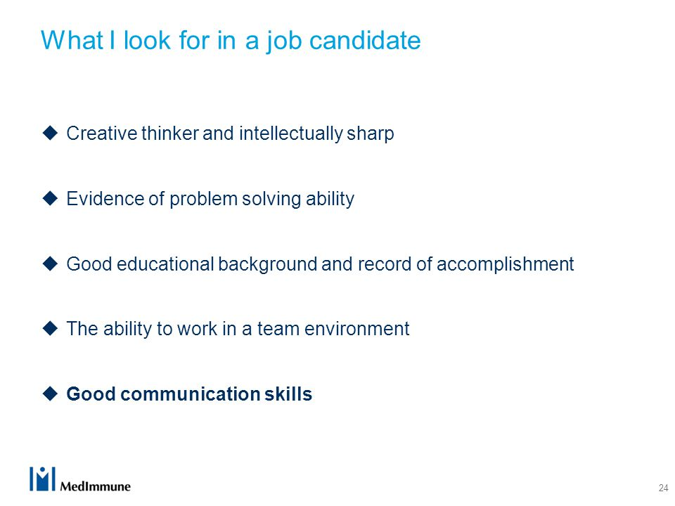 24 What I look for in a job candidate  Creative thinker and intellectually sharp  Evidence of problem solving ability  Good educational background and record of accomplishment  The ability to work in a team environment  Good communication skills