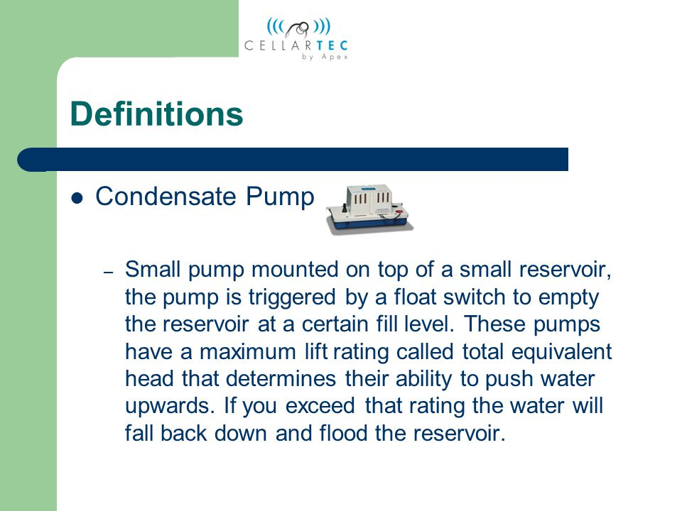 Definitions Total Head Pump Rating – The maximum distance the condensate pump can push water up from the source and still hold up the weight of the water.