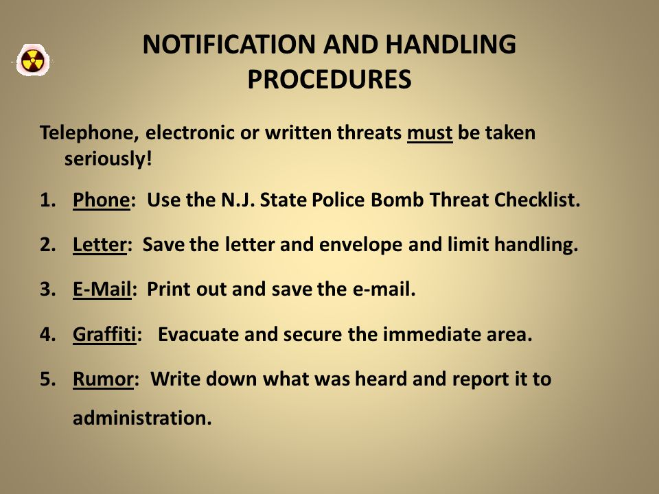 NOTIFICATION AND HANDLING PROCEDURES Telephone, electronic or written threats must be taken seriously! 1.Phone: Use the N.J. State Police Bomb Threat