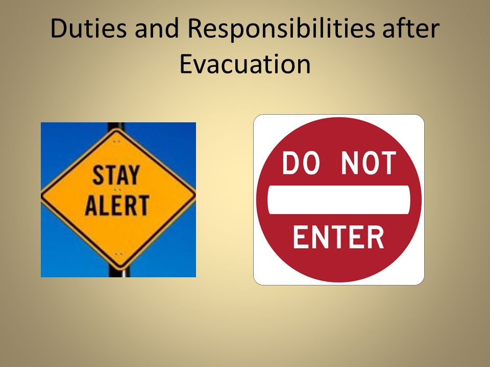 Duties and Responsibilities after Evacuation Keep your class together and in the designated area. Do not allow any students to leave staff supervision